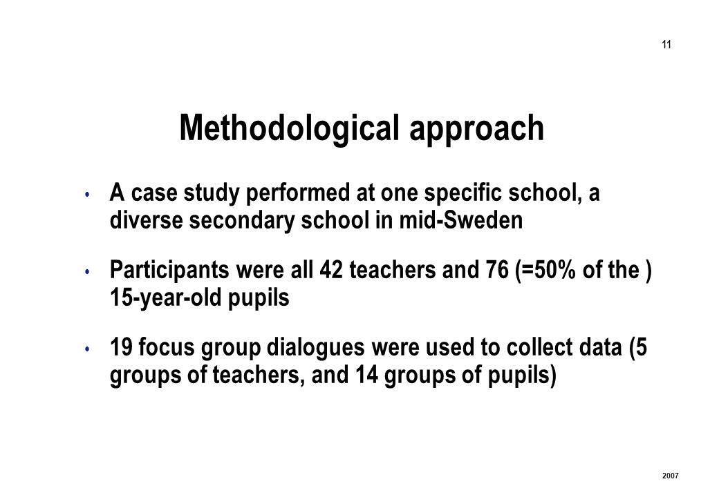 11 2007 Methodological approach A case study performed at one specific school, a diverse secondary school in mid-Sweden Participants were all 42 teachers and 76 (=50% of the ) 15-year-old pupils 19 focus group dialogues were used to collect data (5 groups of teachers, and 14 groups of pupils)
