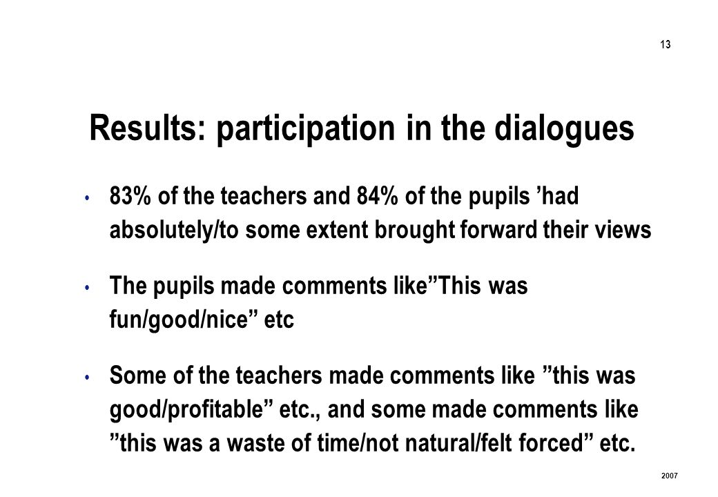 13 2007 Results: participation in the dialogues 83% of the teachers and 84% of the pupils had absolutely/to some extent brought forward their views The pupils made comments likeThis was fun/good/nice etc Some of the teachers made comments like this was good/profitable etc., and some made comments like this was a waste of time/not natural/felt forced etc.