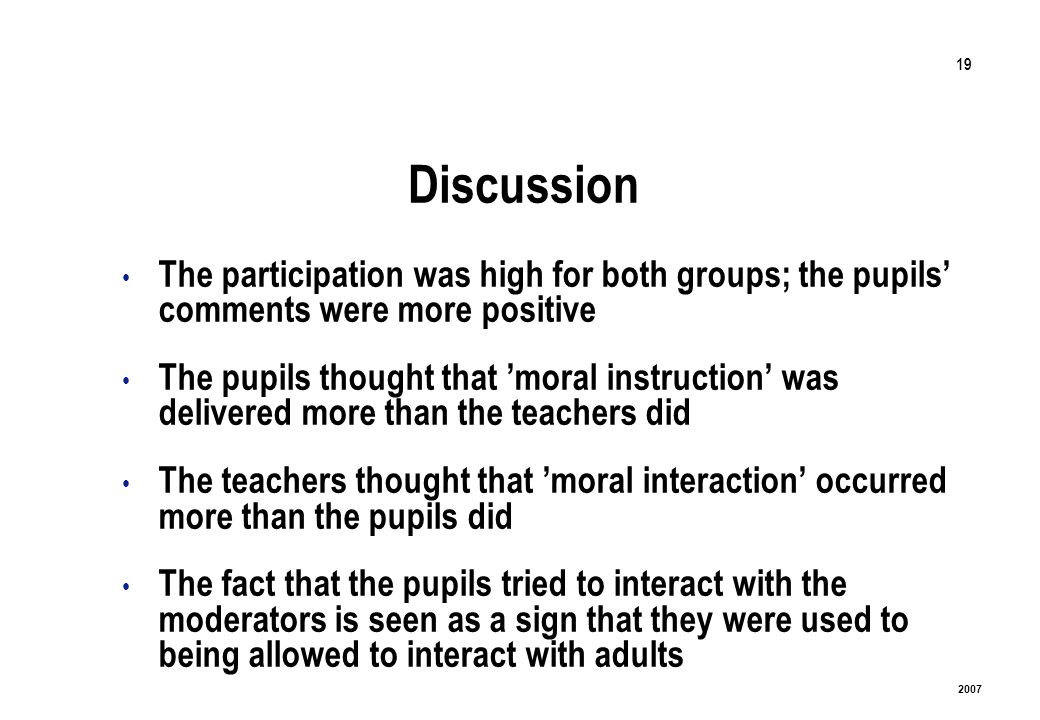 19 2007 Discussion The participation was high for both groups; the pupils comments were more positive The pupils thought that moral instruction was delivered more than the teachers did The teachers thought that moral interaction occurred more than the pupils did The fact that the pupils tried to interact with the moderators is seen as a sign that they were used to being allowed to interact with adults