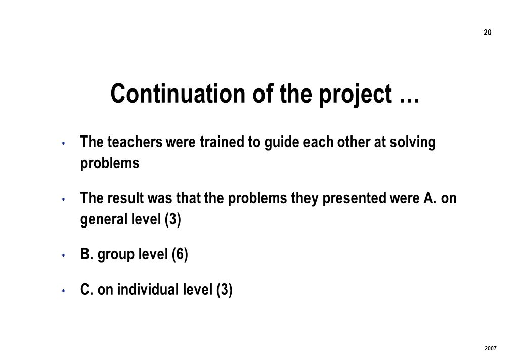 20 2007 Continuation of the project … The teachers were trained to guide each other at solving problems The result was that the problems they presented were A.