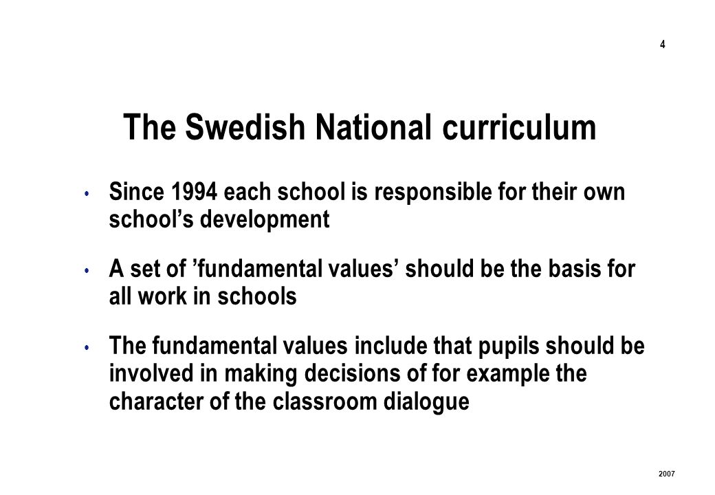 4 2007 The Swedish National curriculum Since 1994 each school is responsible for their own schools development A set of fundamental values should be the basis for all work in schools The fundamental values include that pupils should be involved in making decisions of for example the character of the classroom dialogue