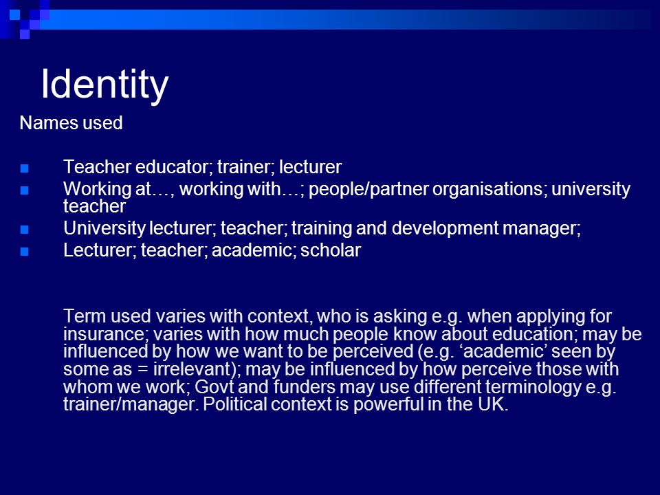 Identity Names used Teacher educator; trainer; lecturer Working at…, working with…; people/partner organisations; university teacher University lecturer; teacher; training and development manager; Lecturer; teacher; academic; scholar Term used varies with context, who is asking e.g.