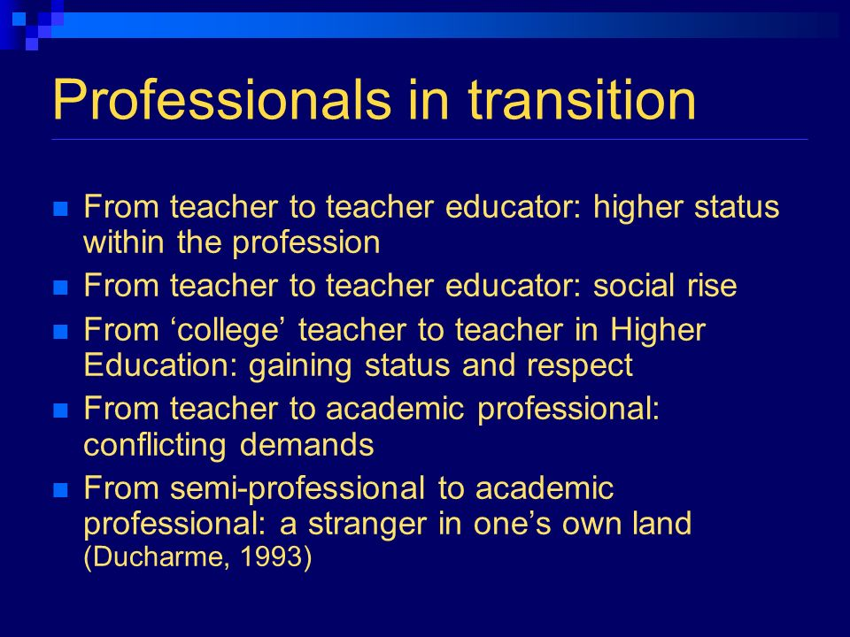 Professionals in transition From teacher to teacher educator: higher status within the profession From teacher to teacher educator: social rise From college teacher to teacher in Higher Education: gaining status and respect From teacher to academic professional: conflicting demands From semi-professional to academic professional: a stranger in ones own land (Ducharme, 1993)