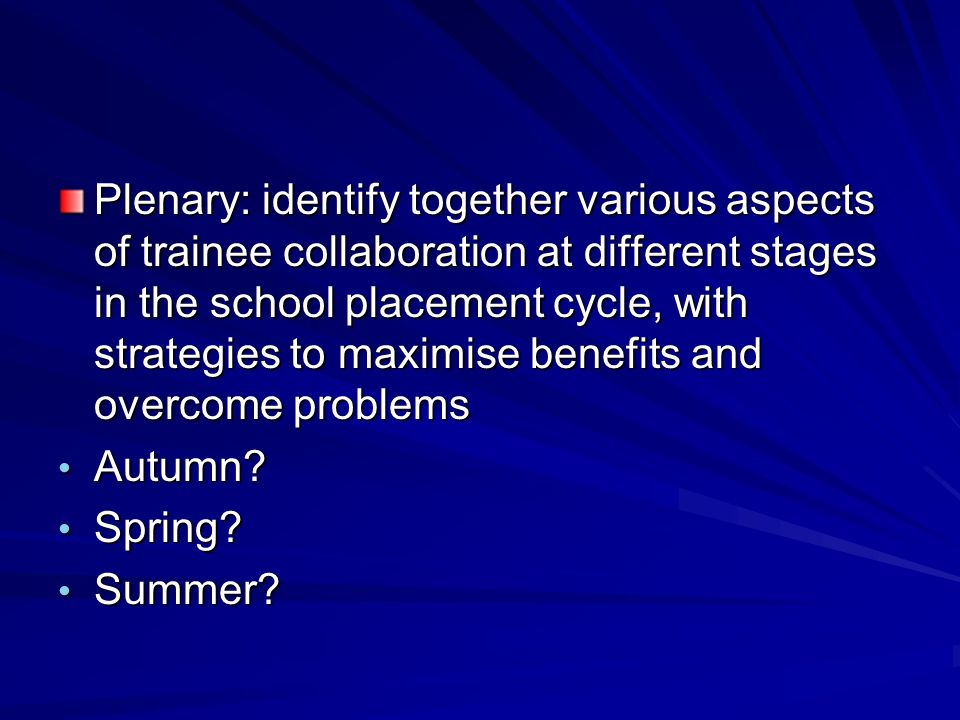 Plenary: identify together various aspects of trainee collaboration at different stages in the school placement cycle, with strategies to maximise benefits and overcome problems Autumn.