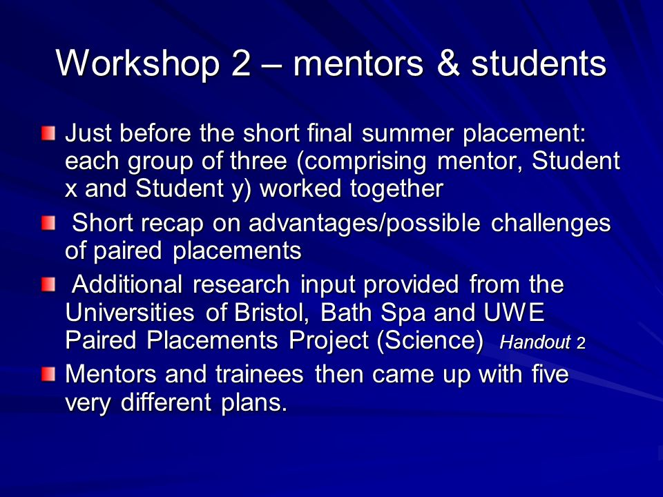 Workshop 2 – mentors & students Just before the short final summer placement: each group of three (comprising mentor, Student x and Student y) worked together Short recap on advantages/possible challenges of paired placements Short recap on advantages/possible challenges of paired placements Additional research input provided from the Universities of Bristol, Bath Spa and UWE Paired Placements Project (Science) Handout 2 Additional research input provided from the Universities of Bristol, Bath Spa and UWE Paired Placements Project (Science) Handout 2 Mentors and trainees then came up with five very different plans.
