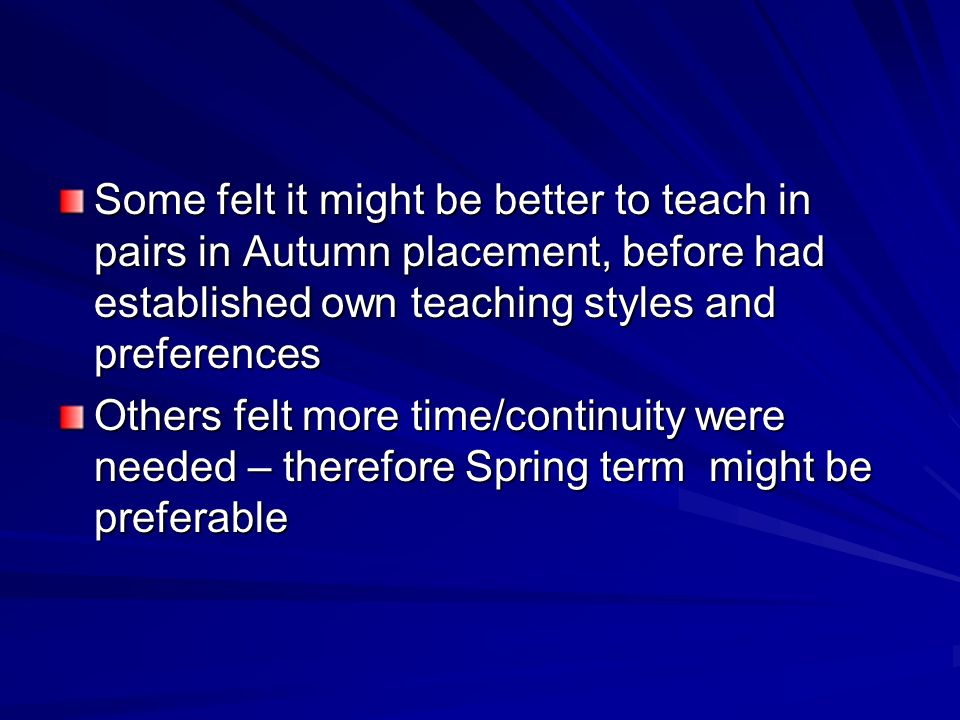 Some felt it might be better to teach in pairs in Autumn placement, before had established own teaching styles and preferences Others felt more time/continuity were needed – therefore Spring term might be preferable