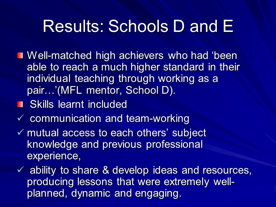 Results: Schools D and E Well-matched high achievers who had been able to reach a much higher standard in their individual teaching through working as a pair…(MFL mentor, School D).