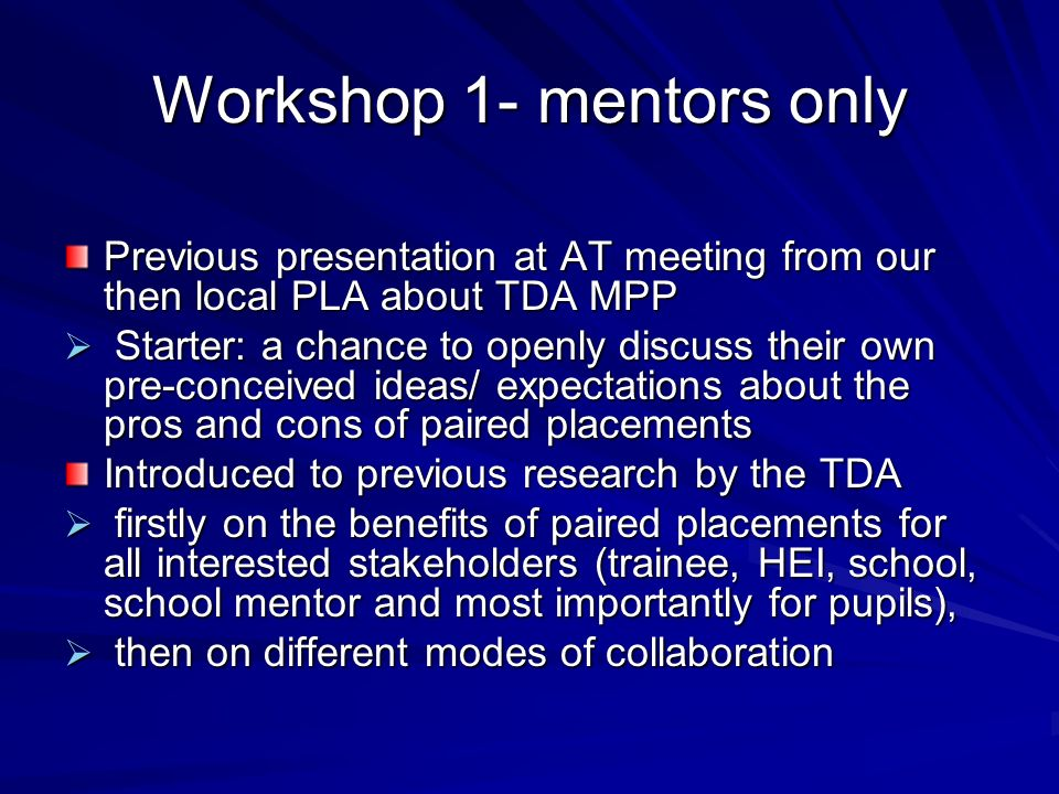 Workshop 1- mentors only Previous presentation at AT meeting from our then local PLA about TDA MPP Starter: a chance to openly discuss their own pre-conceived ideas/ expectations about the pros and cons of paired placements Starter: a chance to openly discuss their own pre-conceived ideas/ expectations about the pros and cons of paired placements Introduced to previous research by the TDA firstly on the benefits of paired placements for all interested stakeholders (trainee, HEI, school, school mentor and most importantly for pupils), firstly on the benefits of paired placements for all interested stakeholders (trainee, HEI, school, school mentor and most importantly for pupils), then on different modes of collaboration then on different modes of collaboration