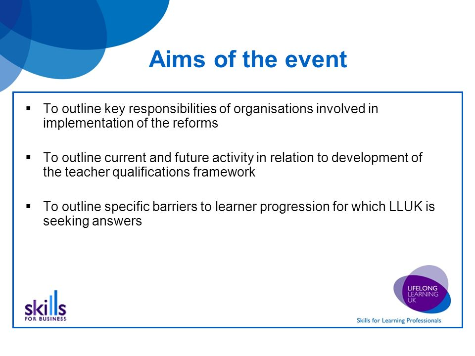 Aims of the event To outline key responsibilities of organisations involved in implementation of the reforms To outline current and future activity in relation to development of the teacher qualifications framework To outline specific barriers to learner progression for which LLUK is seeking answers