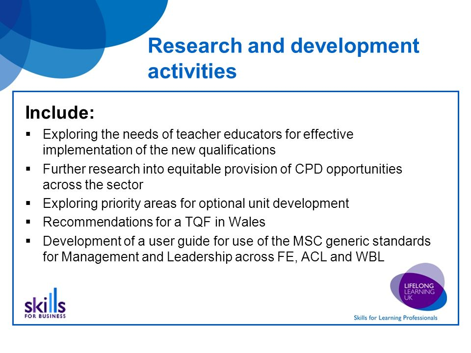 Research and development activities Include: Exploring the needs of teacher educators for effective implementation of the new qualifications Further research into equitable provision of CPD opportunities across the sector Exploring priority areas for optional unit development Recommendations for a TQF in Wales Development of a user guide for use of the MSC generic standards for Management and Leadership across FE, ACL and WBL