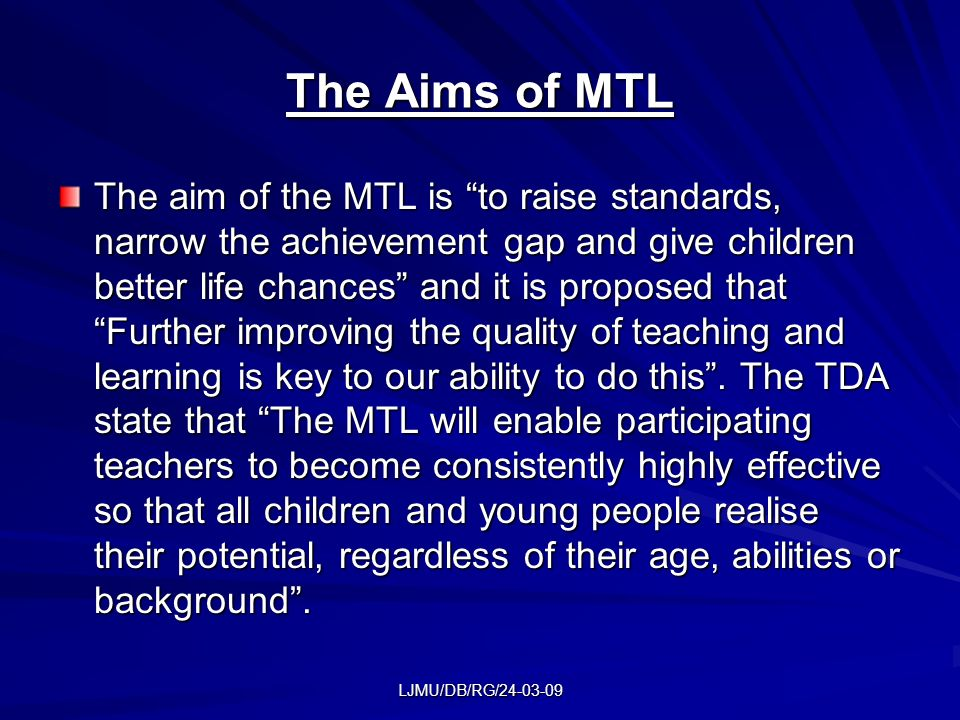 LJMU/DB/RG/24-03-09 The Aims of MTL The aim of the MTL is to raise standards, narrow the achievement gap and give children better life chances and it is proposed that Further improving the quality of teaching and learning is key to our ability to do this.