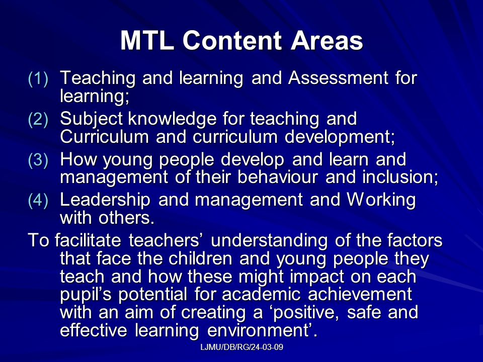 LJMU/DB/RG/24-03-09 MTL Content Areas (1) Teaching and learning and Assessment for learning; (2) Subject knowledge for teaching and Curriculum and curriculum development; (3) How young people develop and learn and management of their behaviour and inclusion; (4) Leadership and management and Working with others.