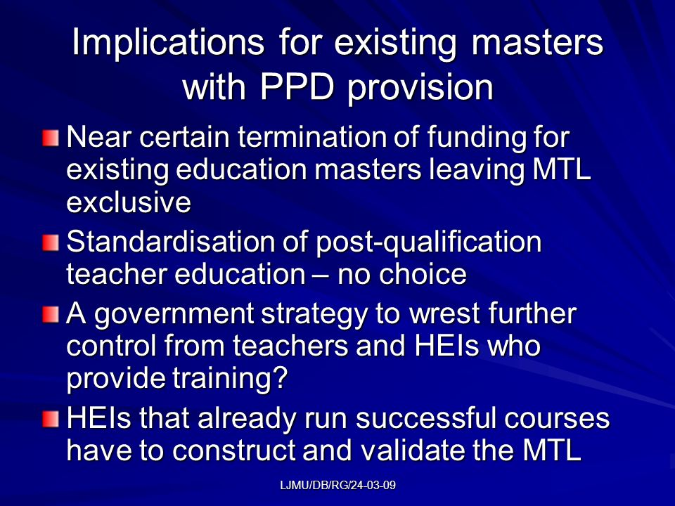 LJMU/DB/RG/24-03-09 Implications for existing masters with PPD provision Near certain termination of funding for existing education masters leaving MTL exclusive Standardisation of post-qualification teacher education – no choice A government strategy to wrest further control from teachers and HEIs who provide training.