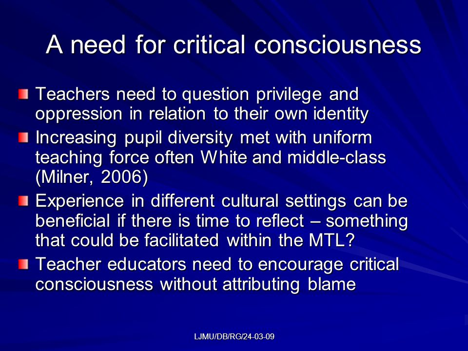LJMU/DB/RG/24-03-09 A need for critical consciousness Teachers need to question privilege and oppression in relation to their own identity Increasing pupil diversity met with uniform teaching force often White and middle-class (Milner, 2006) Experience in different cultural settings can be beneficial if there is time to reflect – something that could be facilitated within the MTL.