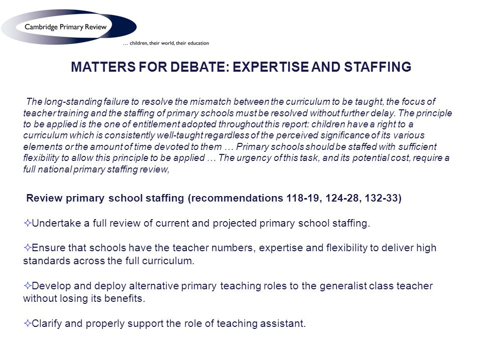 MATTERS FOR DEBATE: EXPERTISE AND STAFFING The long-standing failure to resolve the mismatch between the curriculum to be taught, the focus of teacher training and the staffing of primary schools must be resolved without further delay.