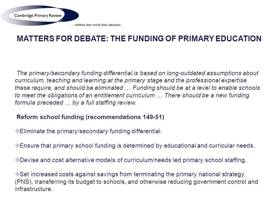 MATTERS FOR DEBATE: THE FUNDING OF PRIMARY EDUCATION The primary/secondary funding differential is based on long-outdated assumptions about curriculum, teaching and learning at the primary stage and the professional expertise these require, and should be eliminated … Funding should be at a level to enable schools to meet the obligations of an entitlement curriculum … There should be a new funding formula preceded … by a full staffing review.