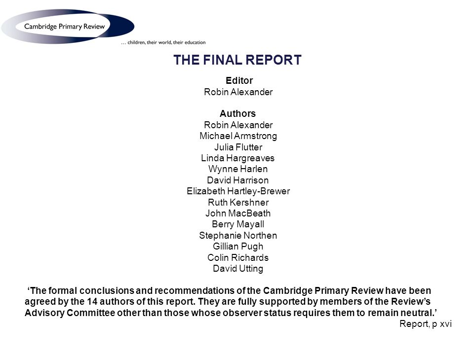 THE FINAL REPORT Editor Robin Alexander Authors Robin Alexander Michael Armstrong Julia Flutter Linda Hargreaves Wynne Harlen David Harrison Elizabeth Hartley-Brewer Ruth Kershner John MacBeath Berry Mayall Stephanie Northen Gillian Pugh Colin Richards David Utting The formal conclusions and recommendations of the Cambridge Primary Review have been agreed by the 14 authors of this report.
