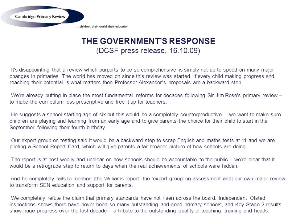 THE GOVERNMENTS RESPONSE (DCSF press release, 16.10.09) It s disappointing that a review which purports to be so comprehensive is simply not up to speed on many major changes in primaries.