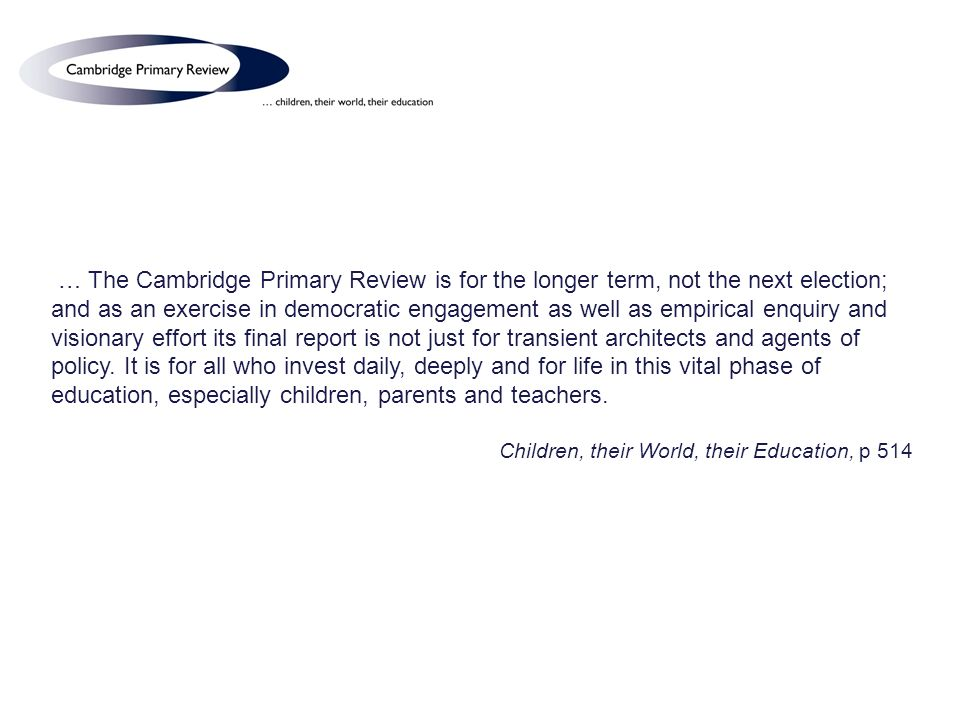 … The Cambridge Primary Review is for the longer term, not the next election; and as an exercise in democratic engagement as well as empirical enquiry and visionary effort its final report is not just for transient architects and agents of policy.