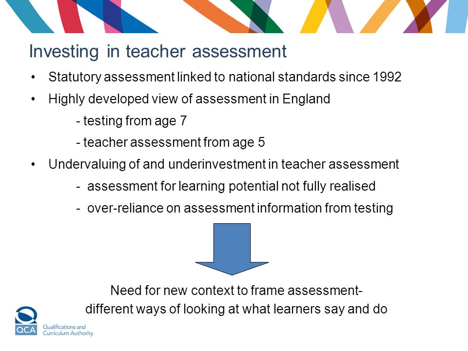 Investing in teacher assessment Statutory assessment linked to national standards since 1992 Highly developed view of assessment in England - testing from age 7 - teacher assessment from age 5 Undervaluing of and underinvestment in teacher assessment - assessment for learning potential not fully realised - over-reliance on assessment information from testing Need for new context to frame assessment- different ways of looking at what learners say and do