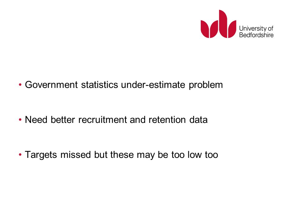 Government statistics under-estimate problem Need better recruitment and retention data Targets missed but these may be too low too