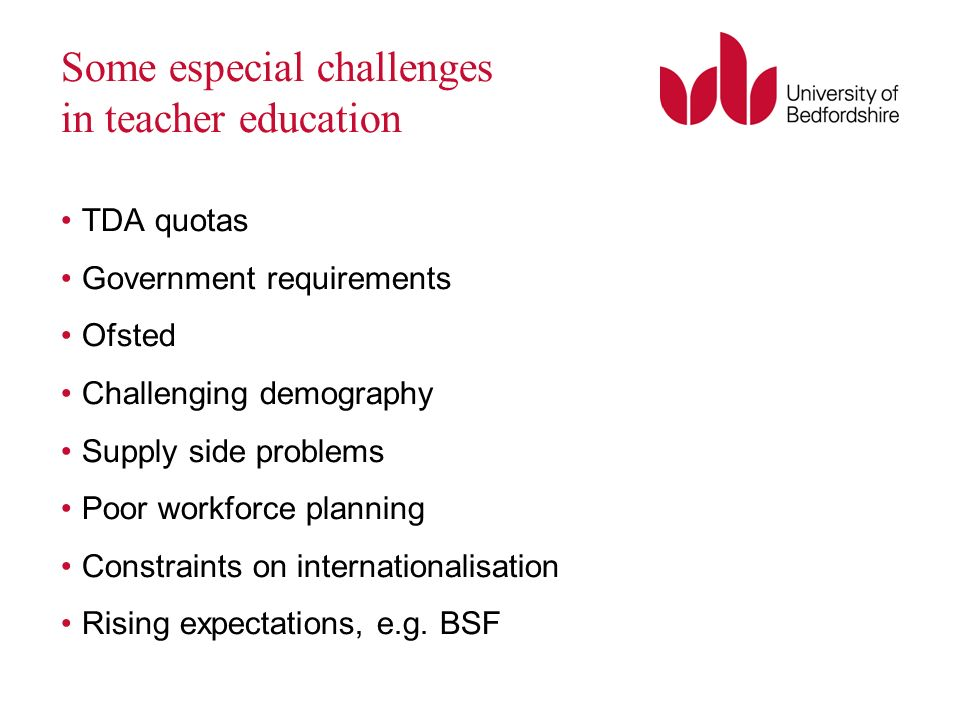 Some especial challenges in teacher education TDA quotas Government requirements Ofsted Challenging demography Supply side problems Poor workforce planning Constraints on internationalisation Rising expectations, e.g.