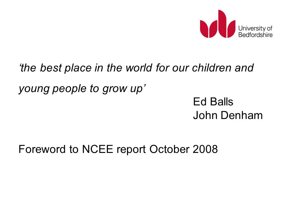 the best place in the world for our children and young people to grow up Ed Balls John Denham Foreword to NCEE report October 2008