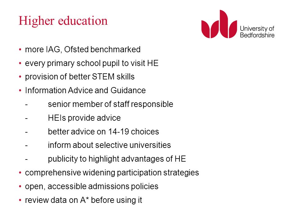 Higher education more IAG, Ofsted benchmarked every primary school pupil to visit HE provision of better STEM skills Information Advice and Guidance -senior member of staff responsible -HEIs provide advice -better advice on 14-19 choices -inform about selective universities -publicity to highlight advantages of HE comprehensive widening participation strategies open, accessible admissions policies review data on A* before using it