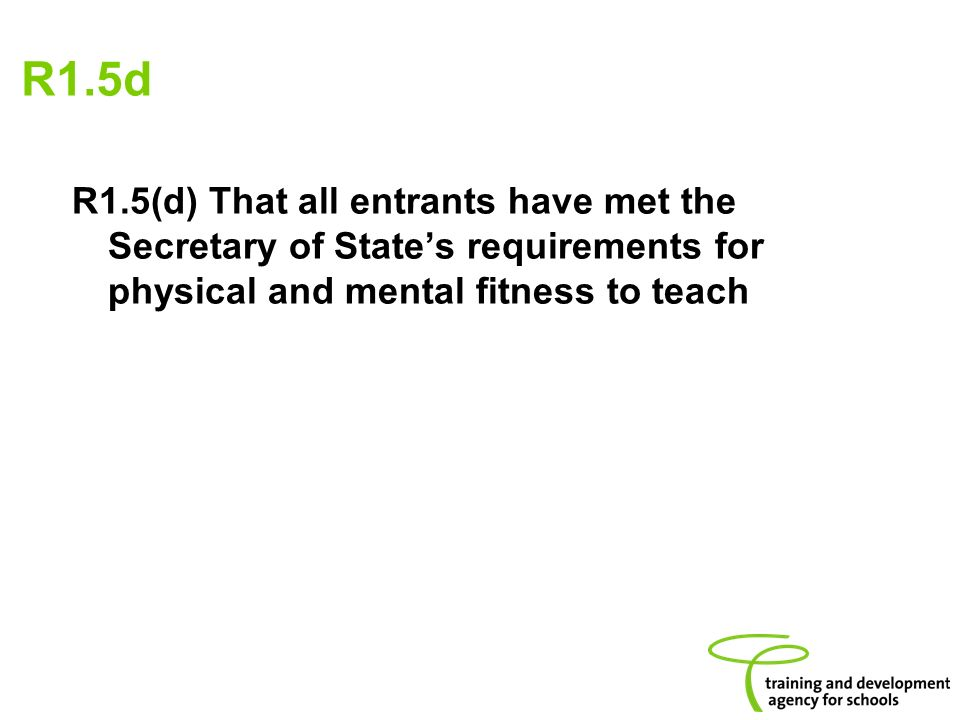 R1.5d R1.5(d) That all entrants have met the Secretary of States requirements for physical and mental fitness to teach