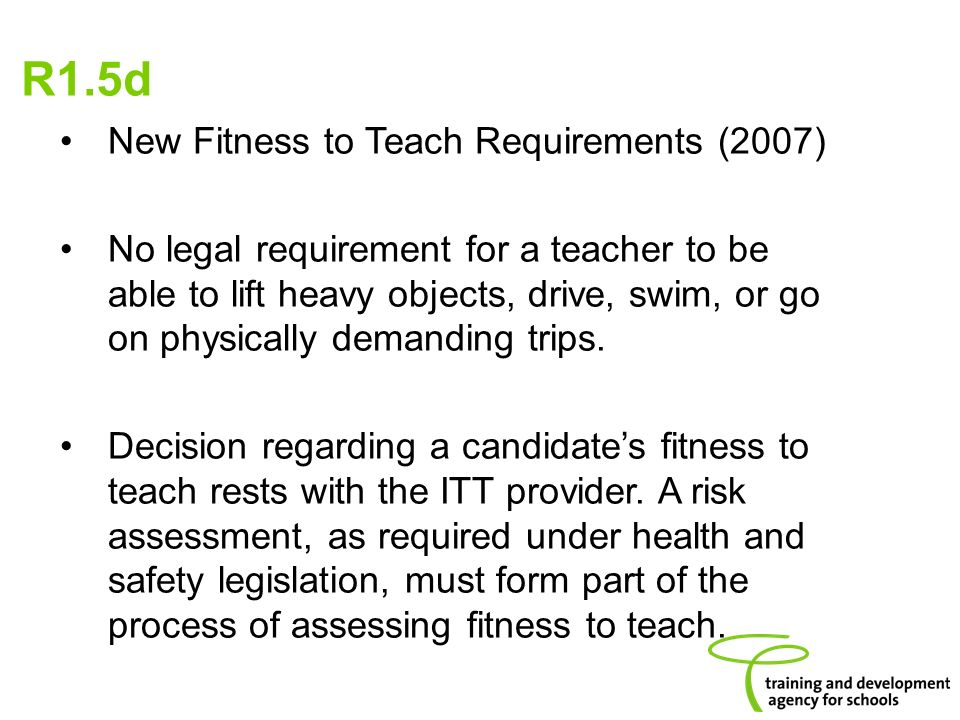 New Fitness to Teach Requirements (2007) No legal requirement for a teacher to be able to lift heavy objects, drive, swim, or go on physically demanding trips.