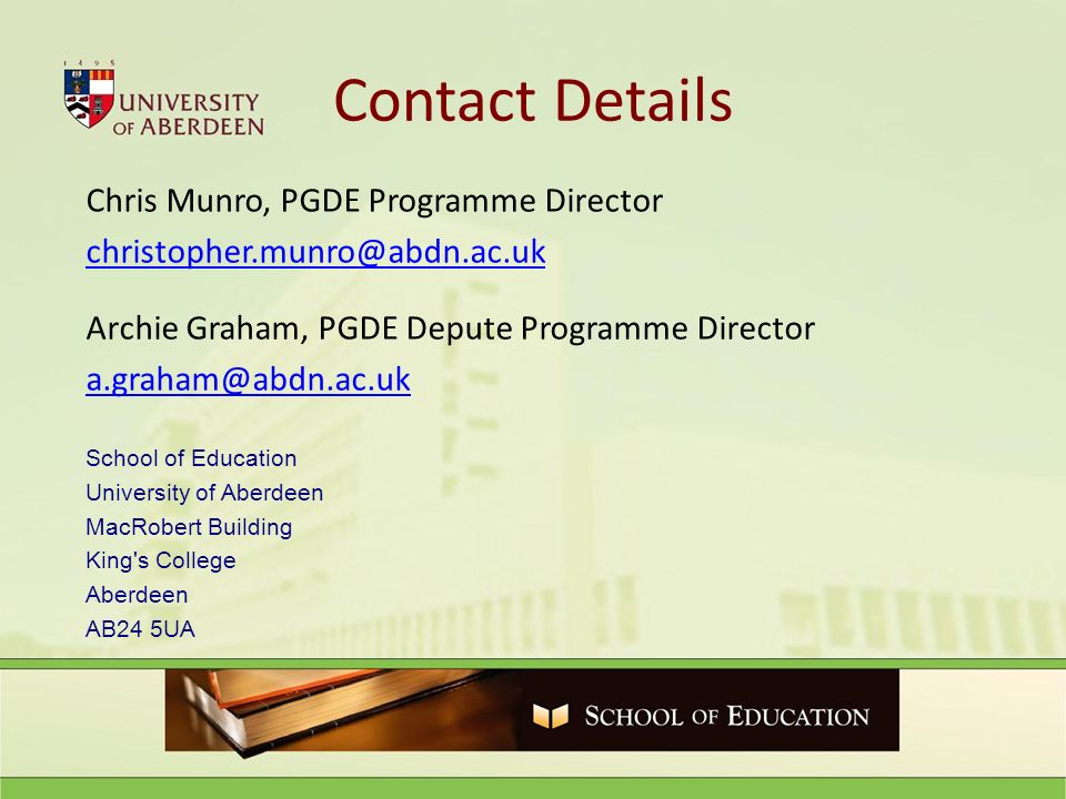 Contact Details Chris Munro, PGDE Programme Director Archie Graham, PGDE Depute Programme Director School of Education University of Aberdeen MacRobert Building King s College Aberdeen AB24 5UA