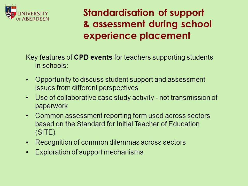 Standardisation of support & assessment during school experience placement Key features of CPD events for teachers supporting students in schools: Opportunity to discuss student support and assessment issues from different perspectives Use of collaborative case study activity - not transmission of paperwork Common assessment reporting form used across sectors based on the Standard for Initial Teacher of Education (SITE) Recognition of common dilemmas across sectors Exploration of support mechanisms