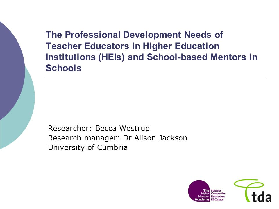 The Professional Development Needs of Teacher Educators in Higher Education Institutions (HEIs) and School-based Mentors in Schools Researcher: Becca Westrup Research manager: Dr Alison Jackson University of Cumbria