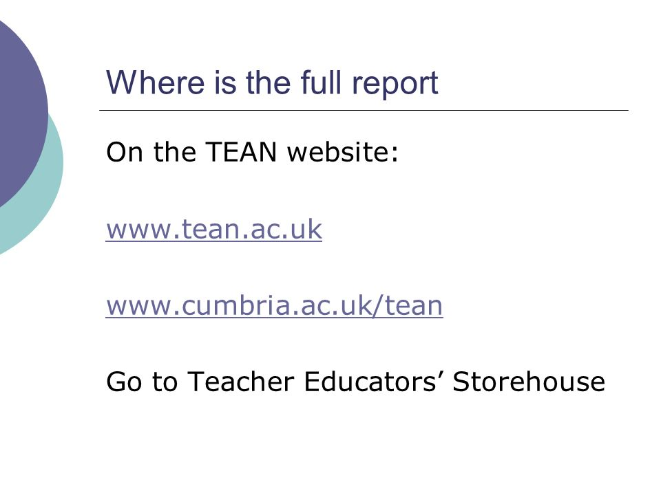 Where is the full report On the TEAN website: www.tean.ac.uk www.cumbria.ac.uk/tean Go to Teacher Educators Storehouse