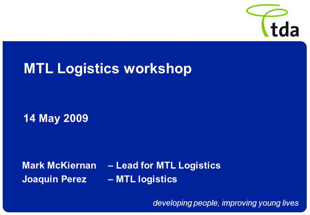 developing people, improving young lives MTL Logistics workshop 14 May 2009 Mark McKiernan – Lead for MTL Logistics Joaquin Perez – MTL logistics