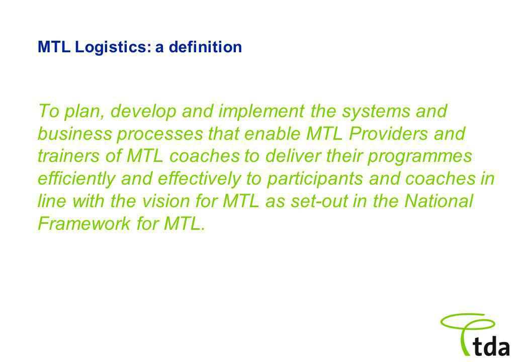 MTL Logistics: a definition To plan, develop and implement the systems and business processes that enable MTL Providers and trainers of MTL coaches to deliver their programmes efficiently and effectively to participants and coaches in line with the vision for MTL as set-out in the National Framework for MTL.