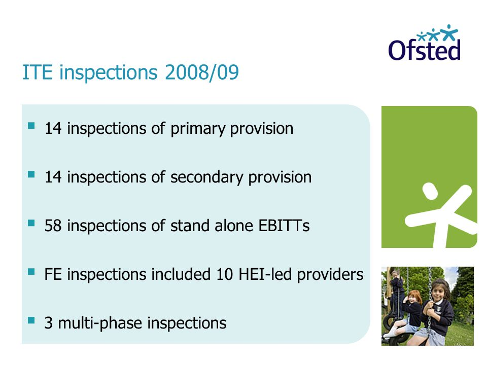 ITE inspections 2008/09 14 inspections of primary provision 14 inspections of secondary provision 58 inspections of stand alone EBITTs FE inspections included 10 HEI-led providers 3 multi-phase inspections