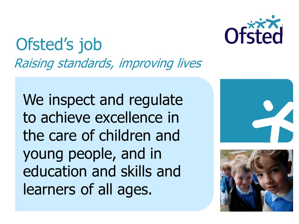 Raising standards, improving lives Ofsteds job We inspect and regulate to achieve excellence in the care of children and young people, and in education and skills and learners of all ages.
