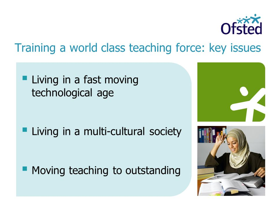 Living in a fast moving technological age Living in a multi-cultural society Moving teaching to outstanding Training a world class teaching force: key issues