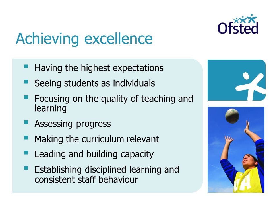 Having the highest expectations Seeing students as individuals Focusing on the quality of teaching and learning Assessing progress Making the curriculum relevant Leading and building capacity Establishing disciplined learning and consistent staff behaviour Achieving excellence