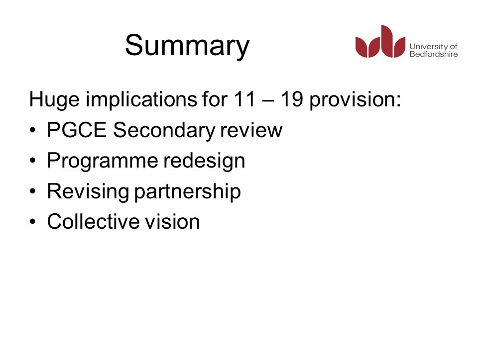 Summary Huge implications for 11 – 19 provision: PGCE Secondary review Programme redesign Revising partnership Collective vision
