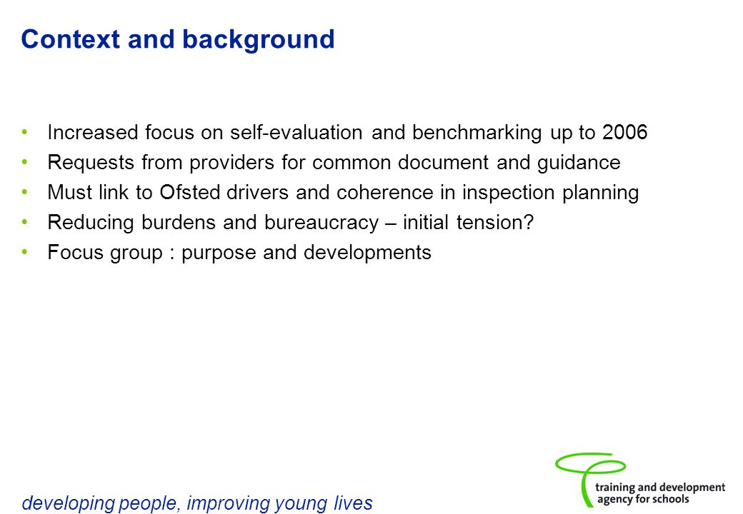 developing people, improving young lives Context and background Increased focus on self-evaluation and benchmarking up to 2006 Requests from providers for common document and guidance Must link to Ofsted drivers and coherence in inspection planning Reducing burdens and bureaucracy – initial tension.