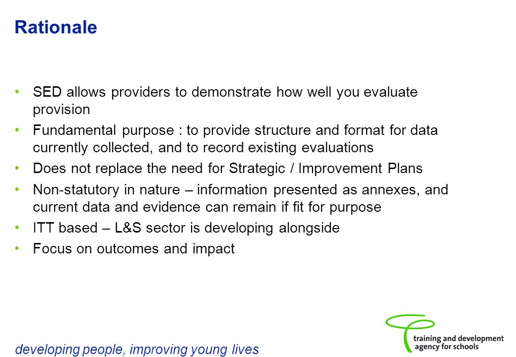 developing people, improving young lives Rationale SED allows providers to demonstrate how well you evaluate provision Fundamental purpose : to provide structure and format for data currently collected, and to record existing evaluations Does not replace the need for Strategic / Improvement Plans Non-statutory in nature – information presented as annexes, and current data and evidence can remain if fit for purpose ITT based – L&S sector is developing alongside Focus on outcomes and impact