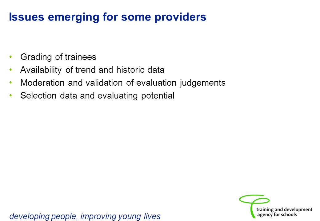 developing people, improving young lives Issues emerging for some providers Grading of trainees Availability of trend and historic data Moderation and validation of evaluation judgements Selection data and evaluating potential