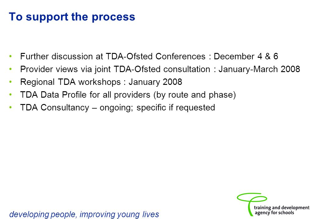developing people, improving young lives To support the process Further discussion at TDA-Ofsted Conferences : December 4 & 6 Provider views via joint TDA-Ofsted consultation : January-March 2008 Regional TDA workshops : January 2008 TDA Data Profile for all providers (by route and phase) TDA Consultancy – ongoing; specific if requested