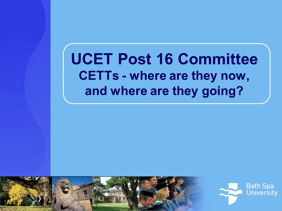 UCET Post 16 Committee CETTs - where are they now, and where are they going
