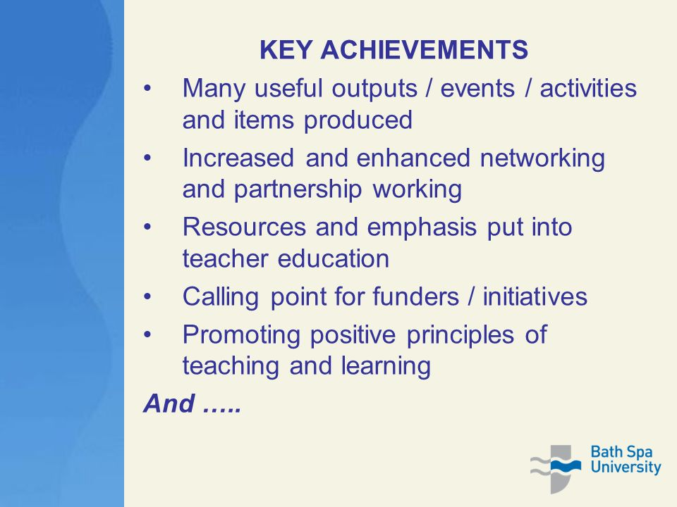 KEY ACHIEVEMENTS Many useful outputs / events / activities and items produced Increased and enhanced networking and partnership working Resources and emphasis put into teacher education Calling point for funders / initiatives Promoting positive principles of teaching and learning And …..