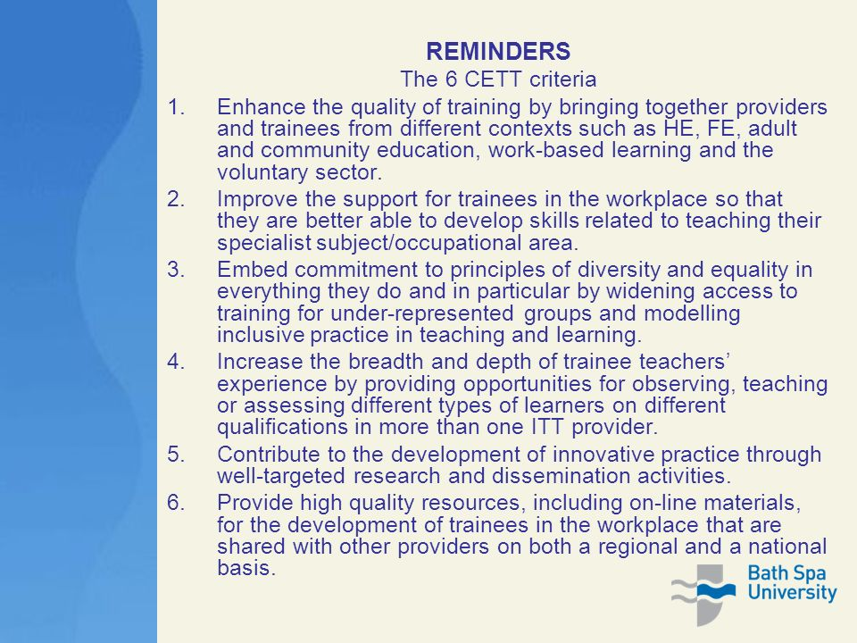REMINDERS The 6 CETT criteria 1.Enhance the quality of training by bringing together providers and trainees from different contexts such as HE, FE, adult and community education, work-based learning and the voluntary sector.