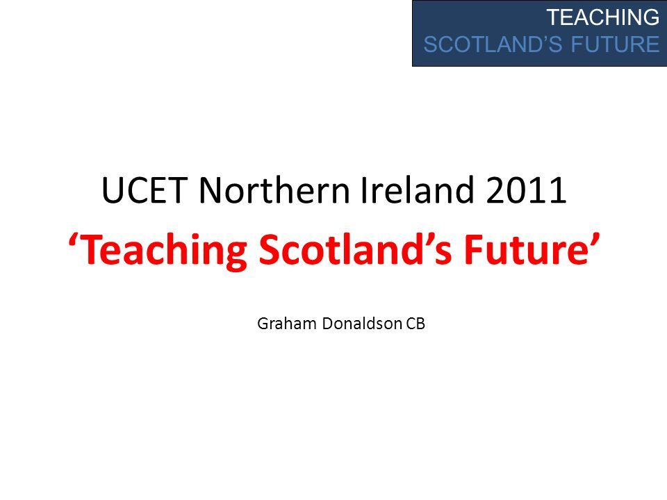 UCET Northern Ireland 2011 Teaching Scotlands Future TEACHING SCOTLANDS FUTURE Graham Donaldson CB