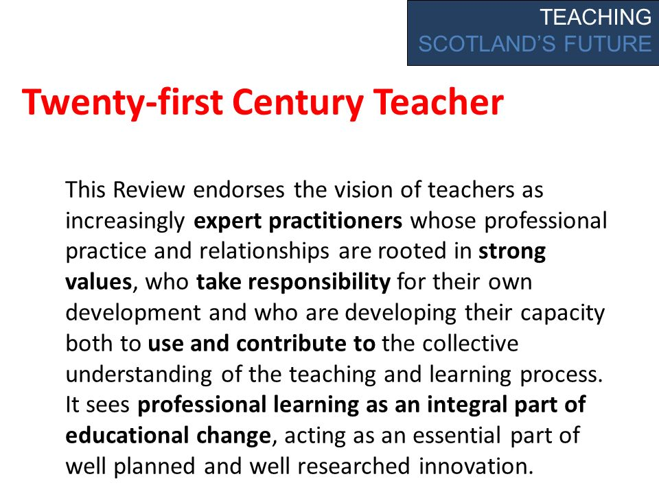 Twenty-first Century Teacher This Review endorses the vision of teachers as increasingly expert practitioners whose professional practice and relationships are rooted in strong values, who take responsibility for their own development and who are developing their capacity both to use and contribute to the collective understanding of the teaching and learning process.
